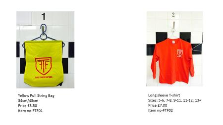 Yellow Pull String Bag 34cm/43cm Price £3.50 Item no-FTF01 Long sleeve T-shirt Sizes: 5-6, 7-8, 9-11, 11-12, 13+ Price £7.00 Item no-FTF02.