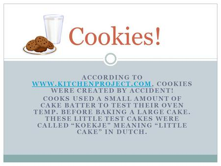 ACCORDING TO WWW.KITCHENPROJECT.COM, COOKIES WERE CREATED BY ACCIDENT! WWW.KITCHENPROJECT.COM COOKS USED A SMALL AMOUNT OF CAKE BATTER TO TEST THEIR OVEN.