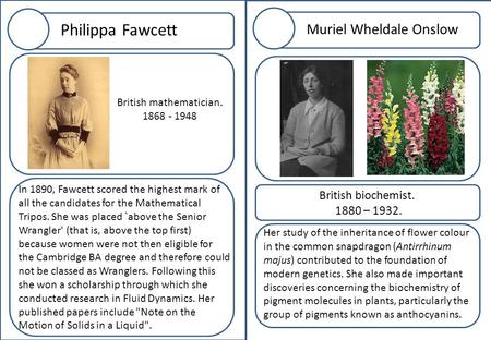 Philippa Fawcett In 1890, Fawcett scored the highest mark of all the candidates for the Mathematical Tripos. She was placed `above the Senior Wrangler'