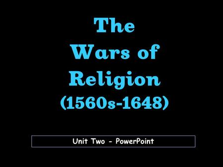 Unit Two - PowerPoint The Wars of Religion (1560s-1648)