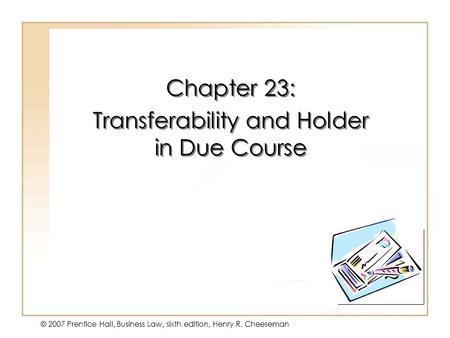 19 - 1 © 2007 Prentice Hall, Business Law, sixth edition, Henry R. Cheeseman Chapter 23: Transferability and Holder in Due Course Chapter 23: Transferability.