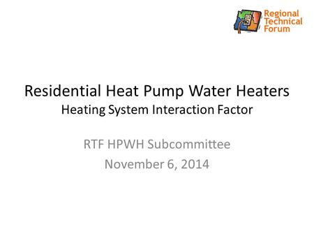 Residential Heat Pump Water Heaters Heating System Interaction Factor RTF HPWH Subcommittee November 6, 2014.