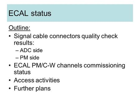 ECAL status Outline: Signal cable connectors quality check results: –ADC side –PM side ECAL PM/C-W channels commissioning status Access activities Further.