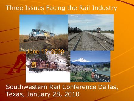 Three Issues Facing the Rail Industry S Southwestern Rail Conference Dallas, Texas, January 28, 2010 June 17, 2009 June 17, 2009.