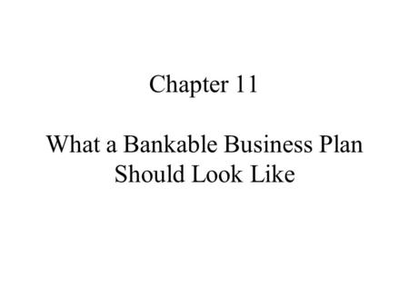 Chapter 11 What a Bankable Business Plan Should Look Like.