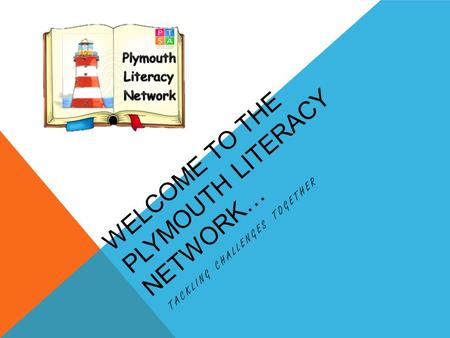 WELCOME TO THE PLYMOUTH LITERACY NETWORK… TACKLING CHALLENGES TOGETHER.