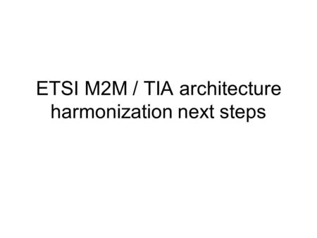 ETSI M2M / TIA architecture harmonization next steps.