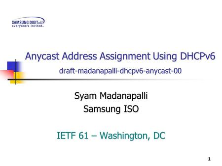 1 Anycast Address Assignment Using DHCPv6 draft-madanapalli-dhcpv6-anycast-00 Syam Madanapalli Samsung ISO IETF 61 – Washington, DC.