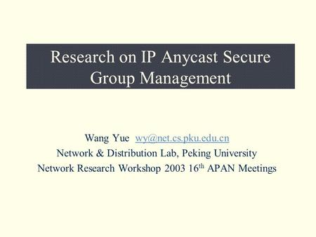 Research on IP Anycast Secure Group Management Wang Yue Network & Distribution Lab, Peking University Network.