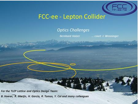 FCC-ee - Lepton Collider For the TLEP Lattice and Optics Design Team: B. Haerer, R. Martin, H. Garcia, R. Tomas, Y. Cai and many colleagues Optics Challenges.