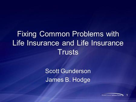 1 Fixing Common Problems with Life Insurance and Life Insurance Trusts Scott Gunderson James B. Hodge.