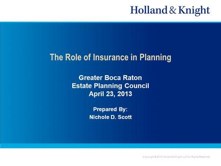 Copyright © 2012 Holland & Knight LLP All Rights Reserved The Role of Insurance in Planning Greater Boca Raton Estate Planning Council April 23, 2013 Prepared.