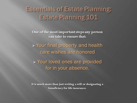 One of the most important steps any person can take to ensure that:  Your final property and health care wishes are honored  Your loved ones are provided.