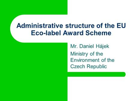 Administrative structure of the EU Eco-label Award Scheme Mr. Daniel Hájek Ministry of the Environment of the Czech Republic.