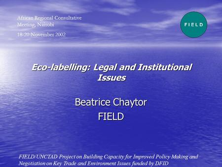 Eco-labelling: Legal and Institutional Issues Beatrice Chaytor FIELD FIELD/UNCTAD Project on Building Capacity for Improved Policy Making and Negotiation.