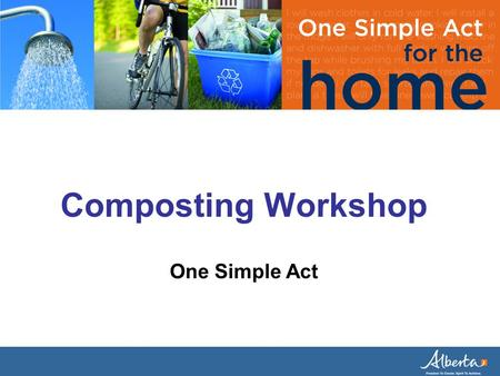 Composting Workshop One Simple Act. In Alberta, what material makes up the majority of household waste? A: Organics/Yard Waste B: Beverage Containers.