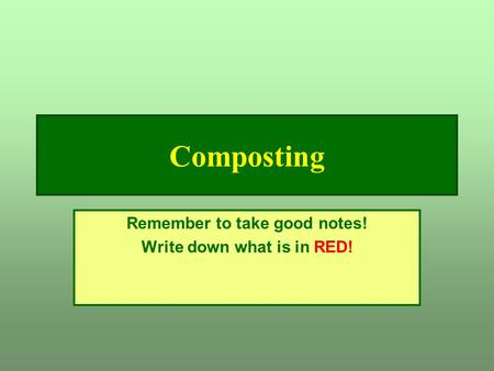 Composting Remember to take good notes! Write down what is in RED!