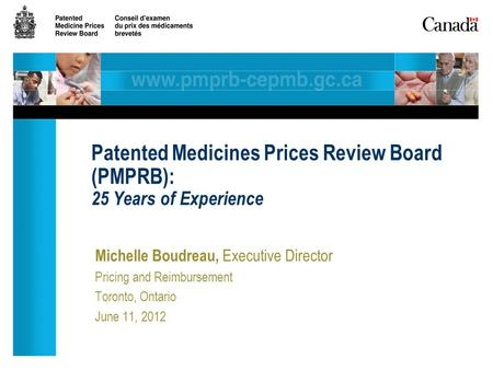 Michelle Boudreau, Executive Director Pricing and Reimbursement Toronto, Ontario June 11, 2012 Patented Medicines Prices Review Board (PMPRB): 25 Years.