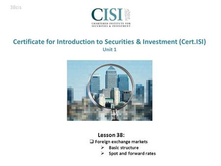 Certificate for Introduction to Securities & Investment (Cert.ISI) Unit 1 Lesson 38:  Foreign exchange markets  Basic structure  Spot and forward rates.