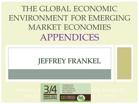 THE GLOBAL ECONOMIC ENVIRONMENT FOR EMERGING MARKET ECONOMIES APPENDICES JEFFREY FRANKEL ANNUAL SYMPOSIUM ON CAPITAL MARKETS MEDELLIN, COLOMBIA, MAY 3,