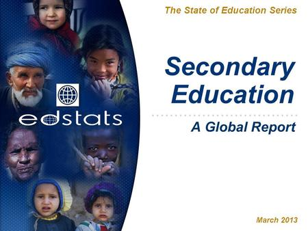 Secondary Education The State of Education Series March 2013 A Global Report.