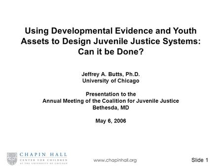 Slide 1 www.chapinhall.org Using Developmental Evidence and Youth Assets to Design Juvenile Justice Systems: Can it be Done? Jeffrey A. Butts, Ph.D. University.