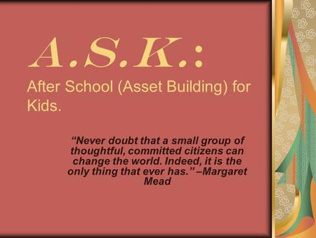 "A.S.K.: After School (Asset Building) for Kids. ""Never doubt that a small group of thoughtful, committed citizens can change the world. Indeed, it is the."