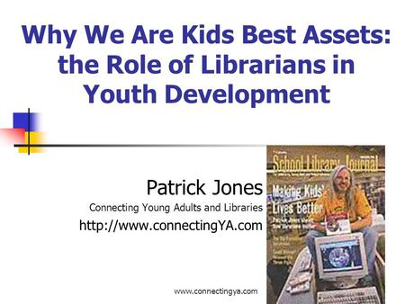 Why We Are Kids Best Assets: the Role of Librarians in Youth Development Patrick Jones Connecting Young Adults and Libraries