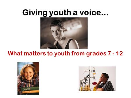Giving youth a voice… What matters to youth from grades 7 - 12.
