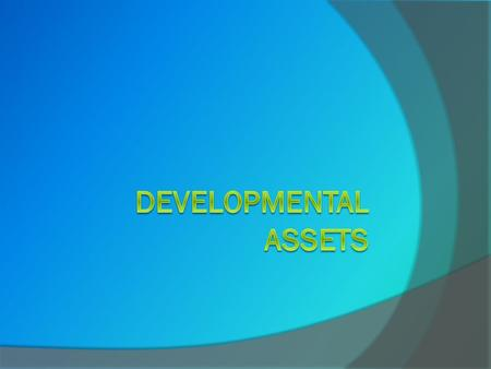 WHAT ARE DEVELOPMENTAL ASSETS?  Assets usually signify financial resources. In our context, assets mean valuable resources of another kind.  The Search.