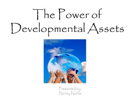 The Power of Developmental Assets Presented by: Nancy Noble.