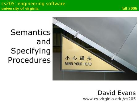 Cs205: engineering software university of virginia fall 2006 Semantics and Specifying Procedures David Evans www.cs.virginia.edu/cs205.