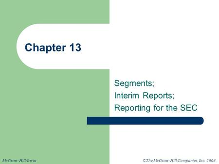 ©The McGraw-Hill Companies, Inc. 2006McGraw-Hill/Irwin Chapter 13 Segments; Interim Reports; Reporting for the SEC.