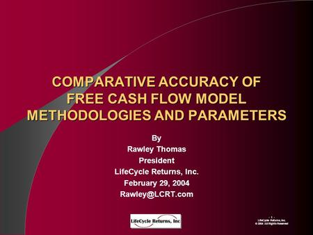 - 1 - LIfeCycle Returns, Inc. © 2004 All Rights Reserved COMPARATIVE ACCURACY OF FREE CASH FLOW MODEL METHODOLOGIES AND PARAMETERS By Rawley Thomas President.