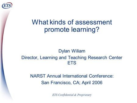 ETS Confidential & Proprietary What kinds of assessment promote learning? Dylan Wiliam Director, Learning and Teaching Research Center ETS NARST Annual.
