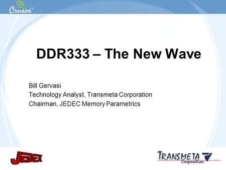 Confidential and Proprietary Information DDR333 – The New Wave Bill Gervasi Technology Analyst, Transmeta Corporation Chairman, JEDEC Memory Parametrics.