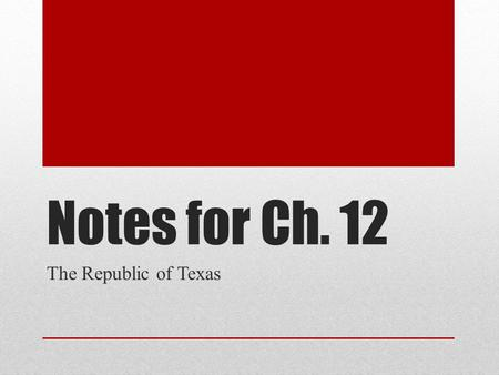Notes for Ch. 12 The Republic of Texas.