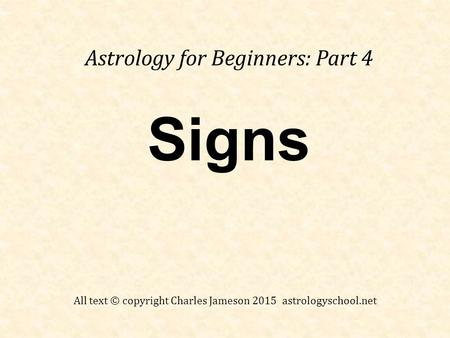 Signs Astrology for Beginners: Part 4 All text © copyright Charles Jameson 2015 astrologyschool.net.