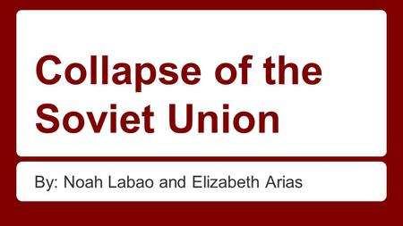 Collapse of the Soviet Union By: Noah Labao and Elizabeth Arias.