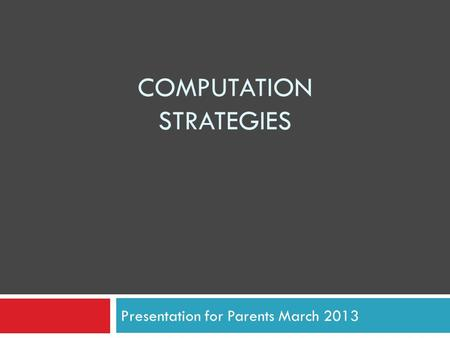 COMPUTATION STRATEGIES Presentation for Parents March 2013.