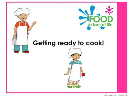 © Food –a fact of life 2009 Getting ready to cook!