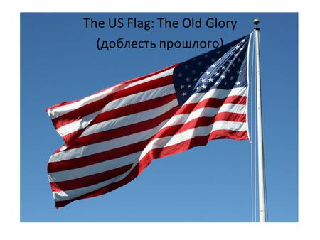 The US Flag: The Old Glory (доблесть прошлого). Names: the Stars and Stripes, the Starry Banner Stars: heavens and the divine goal to which man aspires.