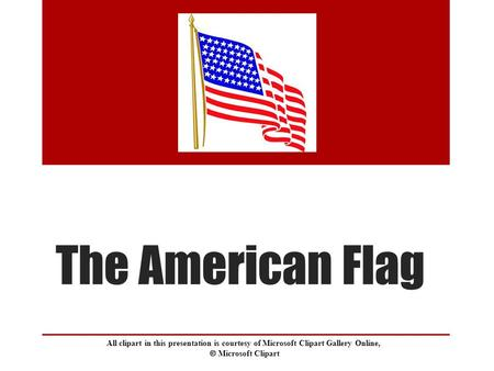 The American Flag All clipart in this presentation is courtesy of Microsoft Clipart Gallery Online,  Microsoft Clipart.