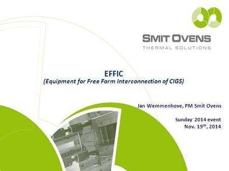 EFFIC (Equipment for Free Form Interconnection of CIGS) Jan Wemmenhove, PM Smit Ovens Sunday 2014 event Nov. 19 th, 2014.