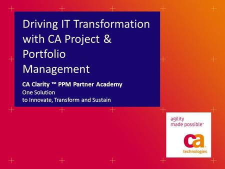 Driving IT Transformation with CA Project & Portfolio Management One Solution to Innovate, Transform and Sustain CA Clarity ™ PPM Partner Academy.