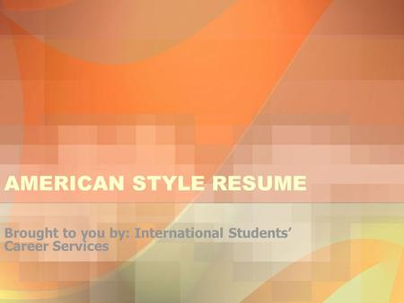 AMERICAN STYLE RESUME Brought to you by: International Students' Career Services.