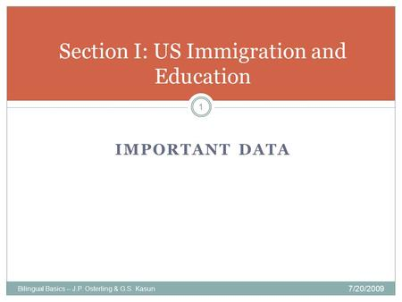 IMPORTANT DATA Bilingual Basics -- J.P. Osterling & G.S. Kasun 7/20/2009 1 Section I: US Immigration and Education.