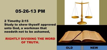 05-26-13 PM 2 Timothy 2:15 Study to shew thyself approved unto God, a workman that needeth not to be ashamed, RIGHTLY DIVIDING THE WORD OF TRUTH. OLD NEW.
