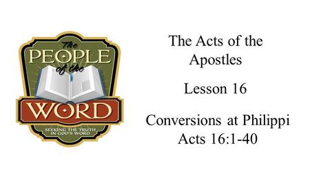 The Acts of the Apostles Conversions at Philippi Acts 16:1-40 Lesson 16.