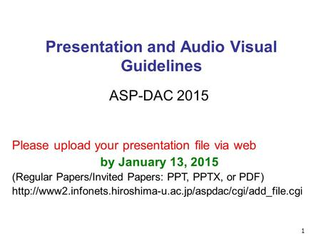1 Presentation and Audio Visual Guidelines ASP-DAC 2015 Please upload your presentation file via web by January 13, 2015 (Regular Papers/Invited Papers: